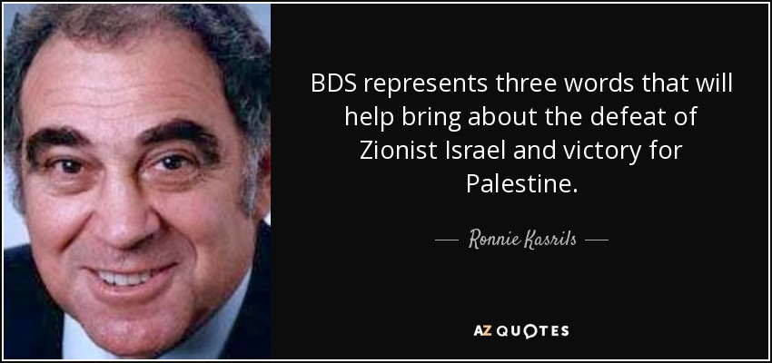 BDS represents three words that will help bring about the defeat of Zionist Israel and victory for Palestine. - Ronnie Kasrils