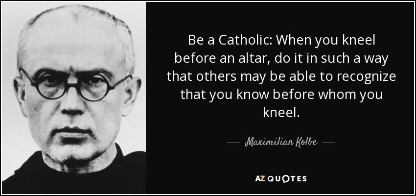 Be a Catholic: When you kneel before an altar, do it in such a way that others may be able to recognize that you know before whom you kneel. - Maximilian Kolbe