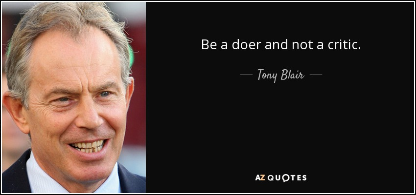 Be a doer and not a critic. - Tony Blair