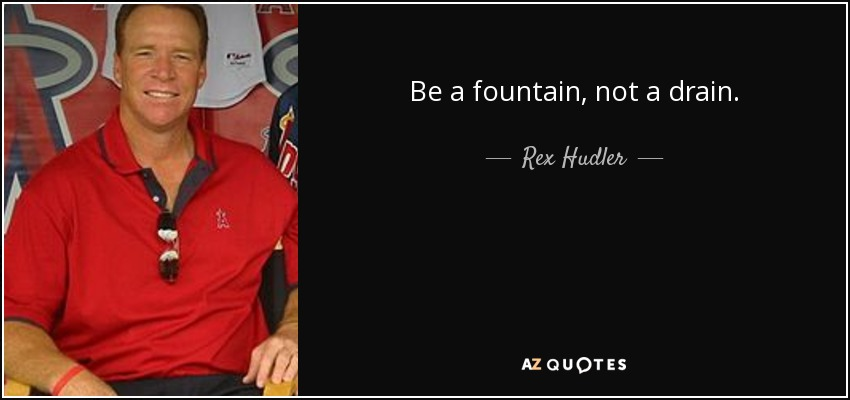 Be a fountain, not a drain. - Rex Hudler