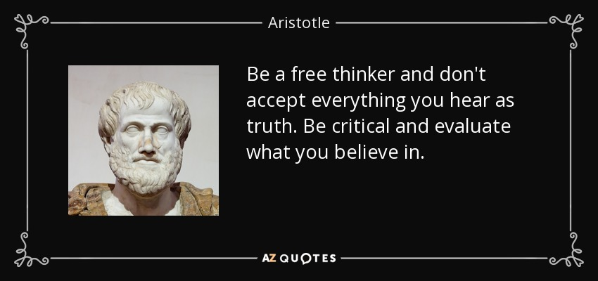 Be a free thinker and don't accept everything you hear as truth. Be critical and evaluate what you believe in. - Aristotle