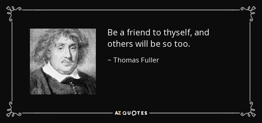 Be a friend to thyself, and others will be so too. - Thomas Fuller