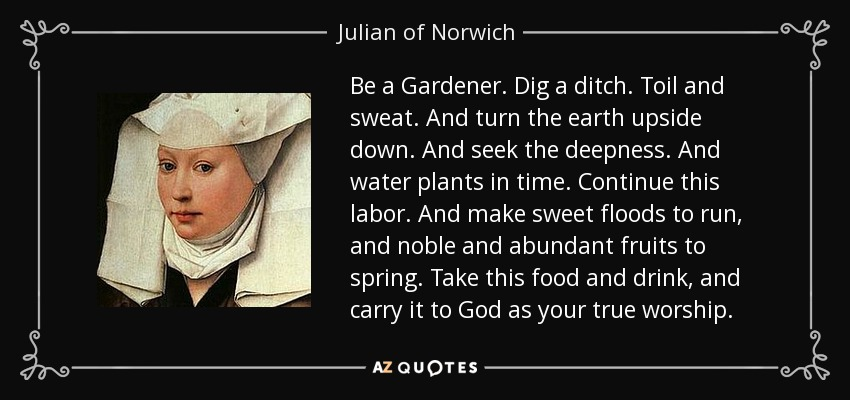 Be a Gardener. Dig a ditch. Toil and sweat. And turn the earth upside down. And seek the deepness. And water plants in time. Continue this labor. And make sweet floods to run, and noble and abundant fruits to spring. Take this food and drink, and carry it to God as your true worship. - Julian of Norwich