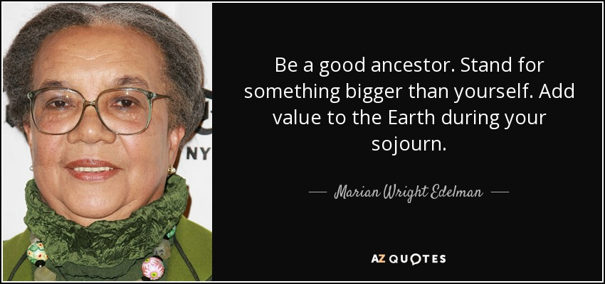 Be a good ancestor. Stand for something bigger than yourself. Add value to the Earth during your sojourn. - Marian Wright Edelman
