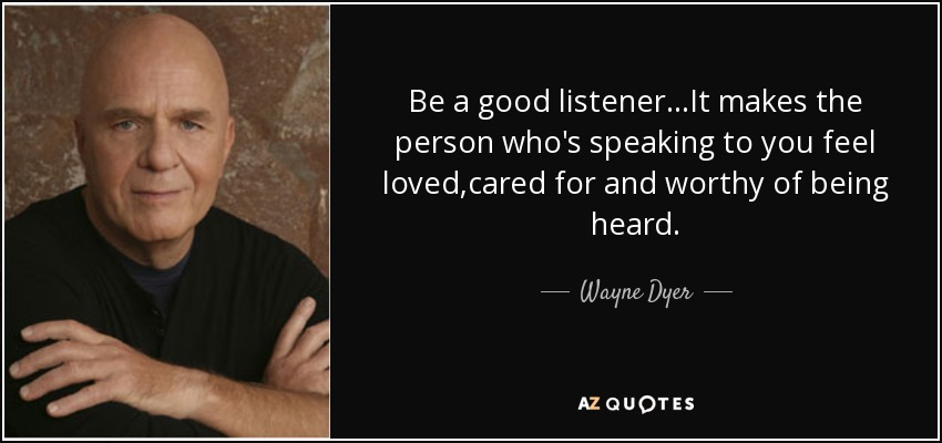 Be a good listener...It makes the person who's speaking to you feel loved,cared for and worthy of being heard. - Wayne Dyer