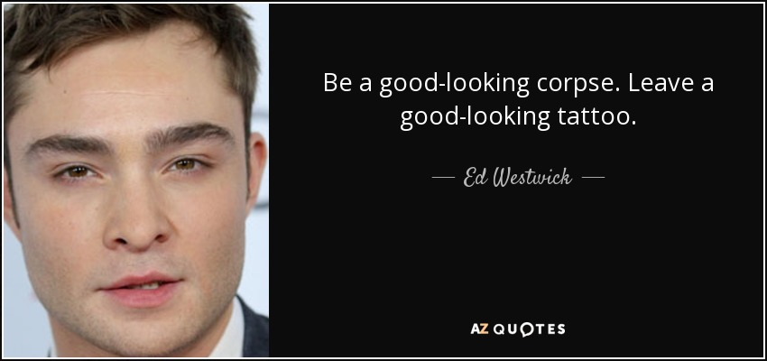 Be a good-looking corpse. Leave a good-looking tattoo. - Ed Westwick
