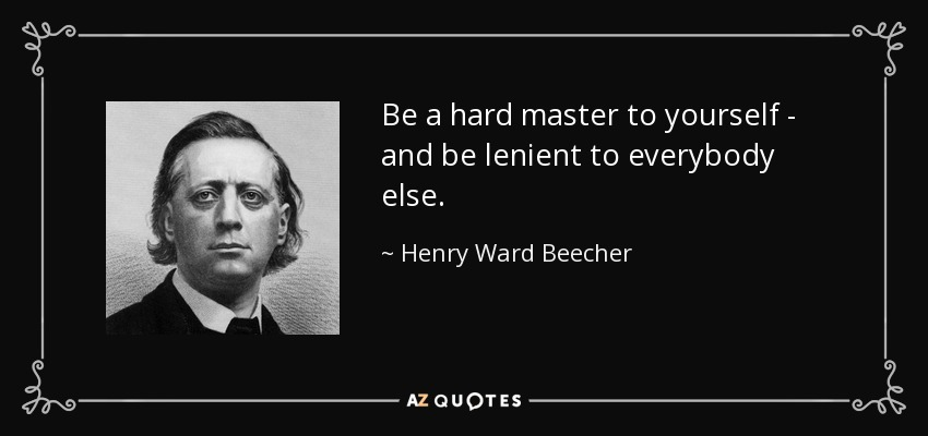 Be a hard master to yourself - and be lenient to everybody else. - Henry Ward Beecher