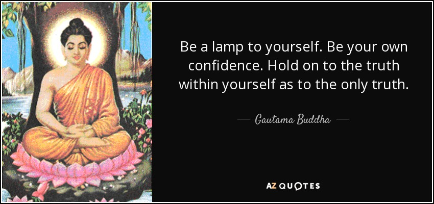 Be a lamp to yourself. Be your own confidence. Hold on to the truth within yourself as to the only truth. - Gautama Buddha