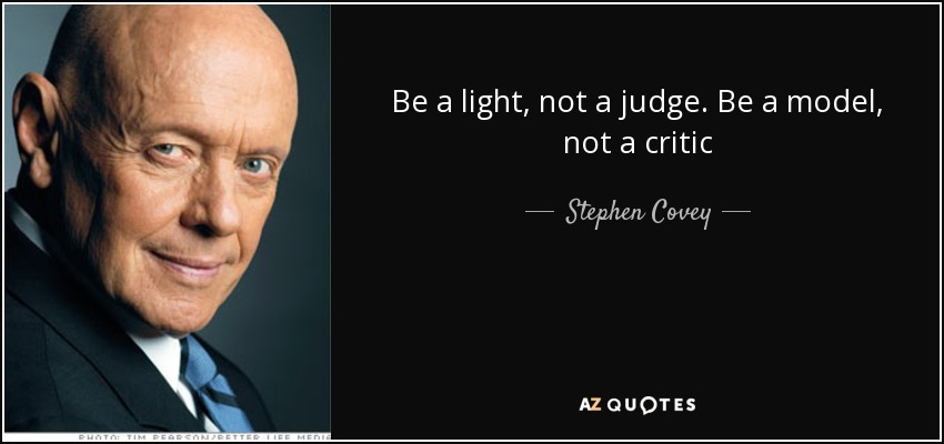 Be a light, not a judge. Be a model, not a critic - Stephen Covey