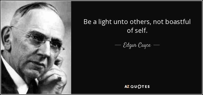 Be a light unto others, not boastful of self. - Edgar Cayce