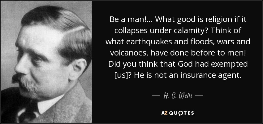 Be a man!... What good is religion if it collapses under calamity? Think of what earthquakes and floods, wars and volcanoes, have done before to men! Did you think that God had exempted [us]? He is not an insurance agent. - H. G. Wells