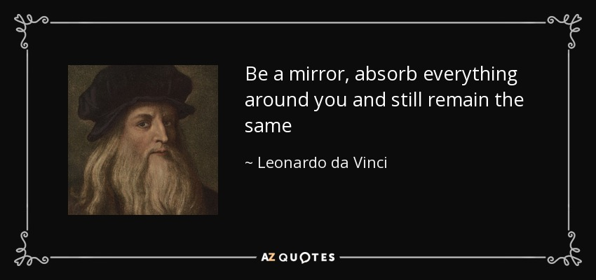 Be a mirror, absorb everything around you and still remain the same - Leonardo da Vinci