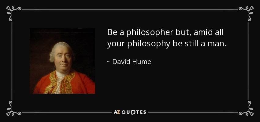 Be a philosopher but, amid all your philosophy be still a man. - David Hume