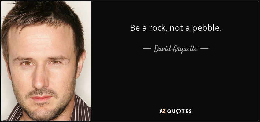 Be a rock, not a pebble. - David Arquette