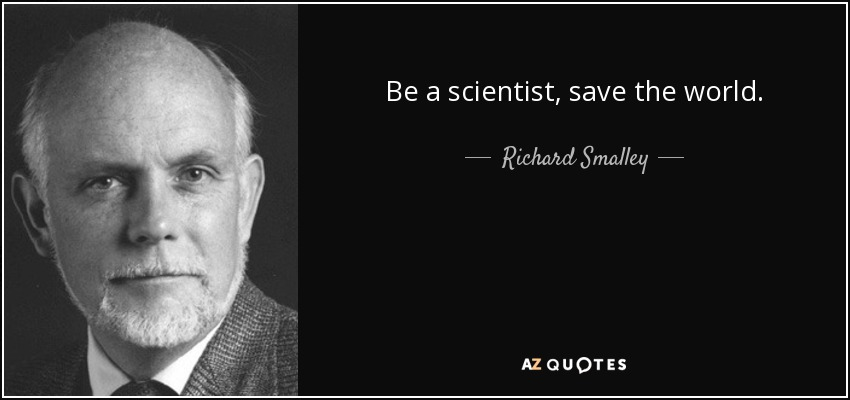 Be a scientist, save the world. - Richard Smalley