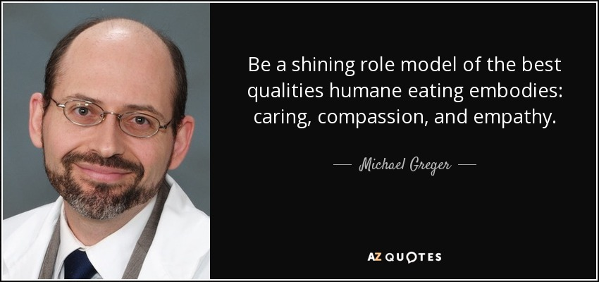 Be a shining role model of the best qualities humane eating embodies: caring, compassion, and empathy. - Michael Greger