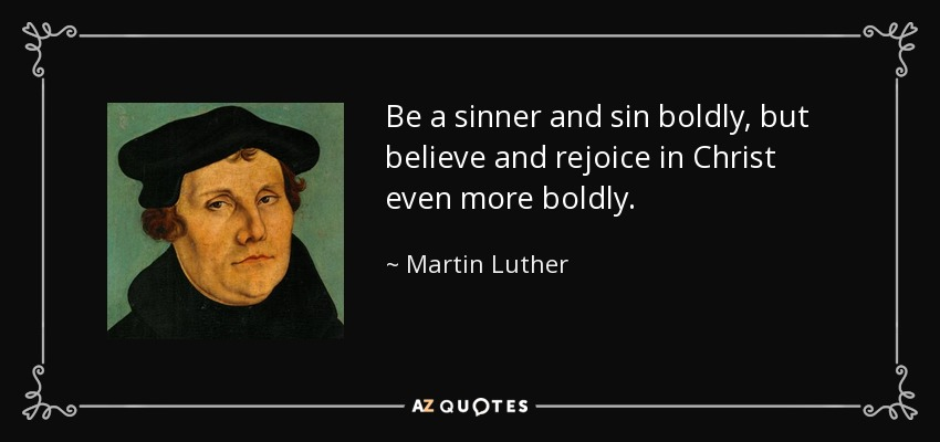 Be a sinner and sin boldly, but believe and rejoice in Christ even more boldly. - Martin Luther