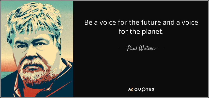 Be a voice for the future and a voice for the planet. - Paul Watson