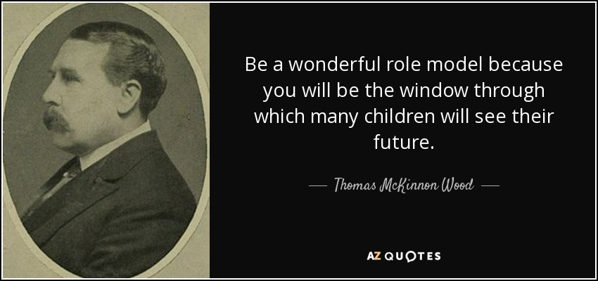 Be a wonderful role model because you will be the window through which many children will see their future. - Thomas McKinnon Wood