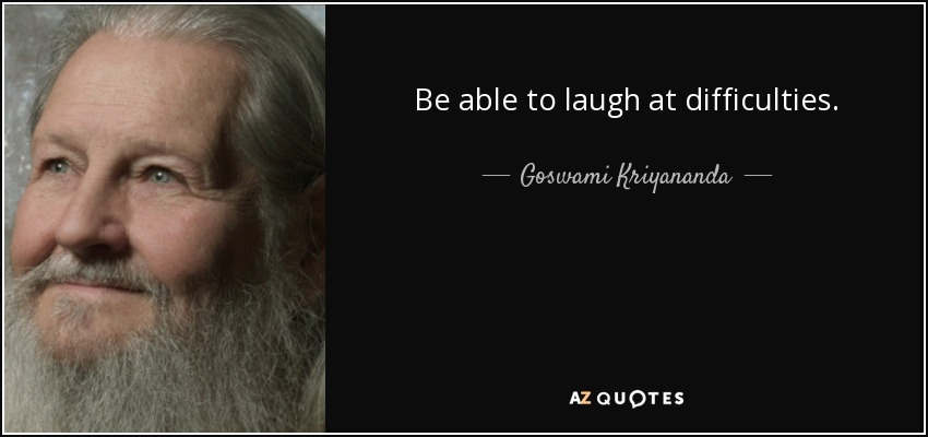 Be able to laugh at difficulties. - Goswami Kriyananda