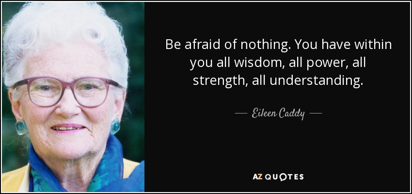 Be afraid of nothing. You have within you all wisdom, all power, all strength, all understanding. - Eileen Caddy