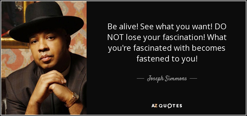 Be alive! See what you want! DO NOT lose your fascination! What you're fascinated with becomes fastened to you! - Joseph Simmons