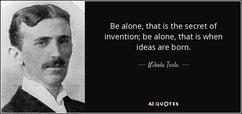Be alone, that is the secret of invention; be alone, that is when ideas are born. - Nikola Tesla