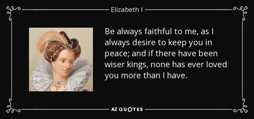 Be always faithful to me, as I always desire to keep you in peace; and if there have been wiser kings, none has ever loved you more than I have. - Elizabeth I