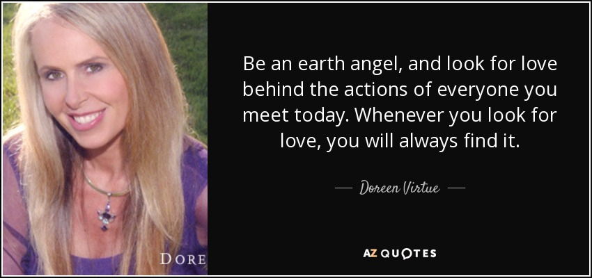 Be an earth angel, and look for love behind the actions of everyone you meet today. Whenever you look for love, you will always find it. - Doreen Virtue