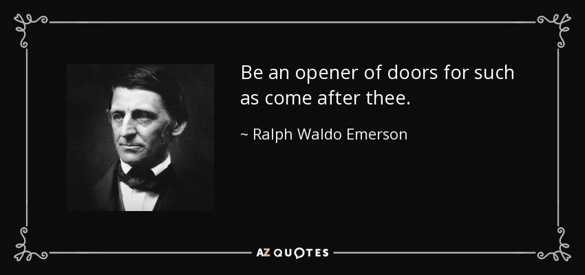 Be an opener of doors for such as come after thee. - Ralph Waldo Emerson