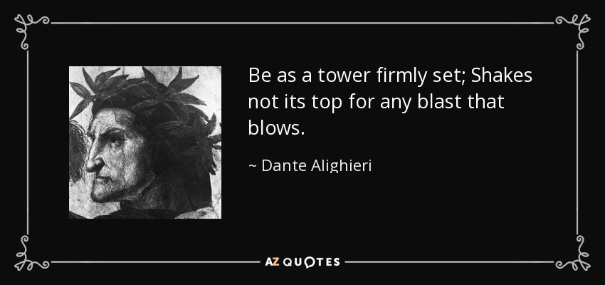 Be as a tower firmly set; Shakes not its top for any blast that blows. - Dante Alighieri