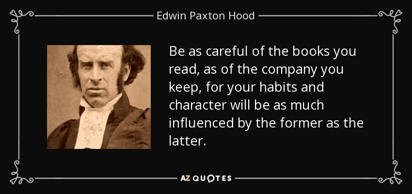 Be as careful of the books you read, as of the company you keep, for your habits and character will be as much influenced by the former as the latter. - Edwin Paxton Hood