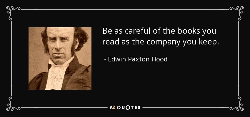 Be as careful of the books you read as the company you keep. - Edwin Paxton Hood