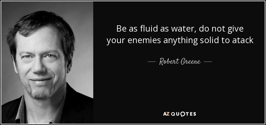 Be as fluid as water, do not give your enemies anything solid to atack - Robert Greene