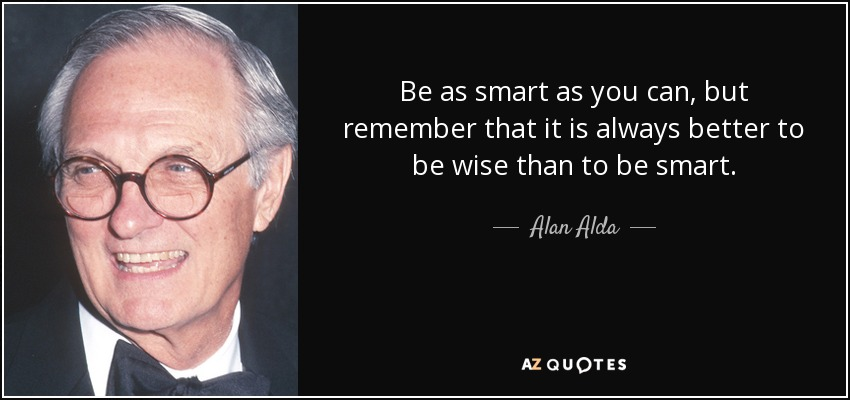 Be as smart as you can, but remember that it is always better to be wise than to be smart. - Alan Alda
