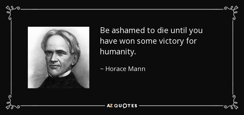 Be ashamed to die until you have won some victory for humanity. - Horace Mann