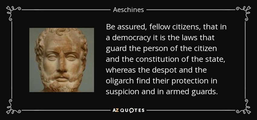 Be assured, fellow citizens, that in a democracy it is the laws that guard the person of the citizen and the constitution of the state, whereas the despot and the oligarch find their protection in suspicion and in armed guards. - Aeschines
