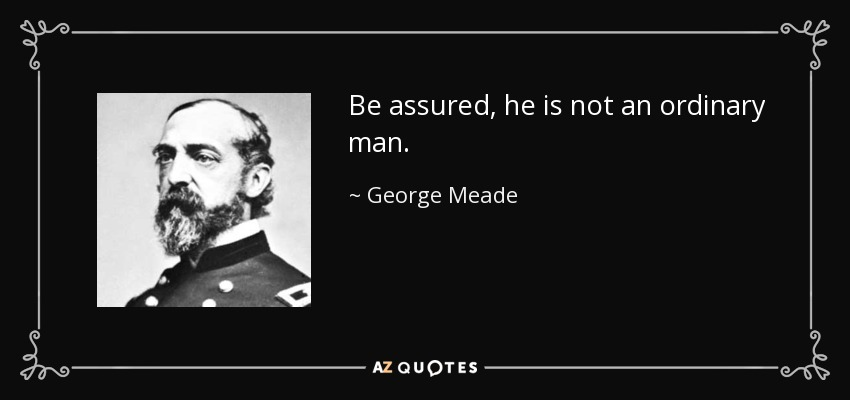 Be assured, he is not an ordinary man. - George Meade