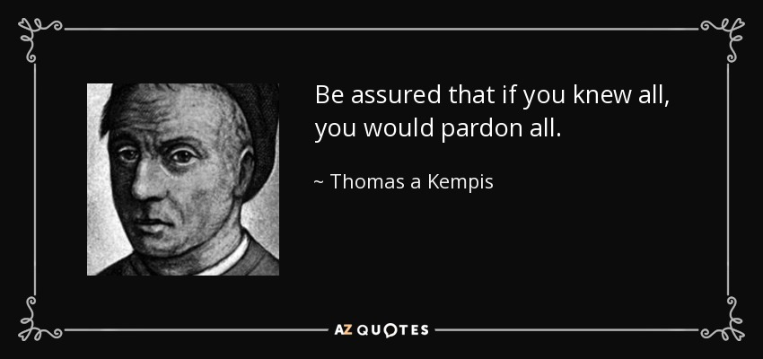 Be assured that if you knew all, you would pardon all. - Thomas a Kempis