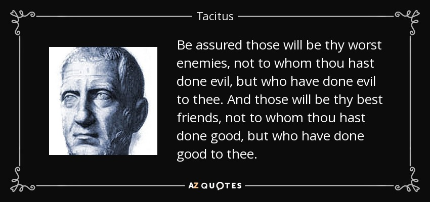 Be assured those will be thy worst enemies, not to whom thou hast done evil, but who have done evil to thee. And those will be thy best friends, not to whom thou hast done good, but who have done good to thee. - Tacitus