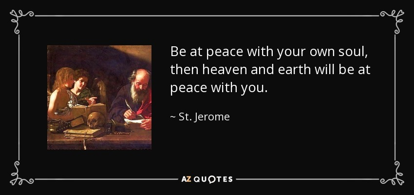 Be at peace with your own soul, then heaven and earth will be at peace with you. - St. Jerome