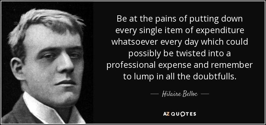 Be at the pains of putting down every single item of expenditure whatsoever every day which could possibly be twisted into a professional expense and remember to lump in all the doubtfulls. - Hilaire Belloc