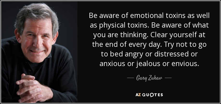 Be aware of emotional toxins as well as physical toxins. Be aware of what you are thinking. Clear yourself at the end of every day. Try not to go to bed angry or distressed or anxious or jealous or envious. - Gary Zukav