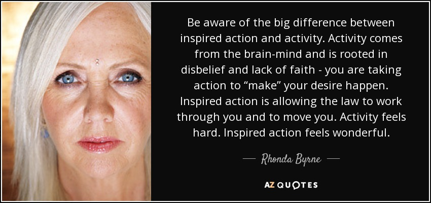 "Be aware of the big difference between inspired action and activity. Activity comes from the brain-mind and is rooted in disbelief and lack of faith - you are taking action to ""make"" your desire happen. Inspired action is allowing the law to work through you and to move you. Activity feels hard. Inspired action feels wonderful. - Rhonda Byrne"