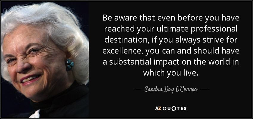 Be aware that even before you have reached your ultimate professional destination, if you always strive for excellence, you can and should have a substantial impact on the world in which you live. - Sandra Day O'Connor
