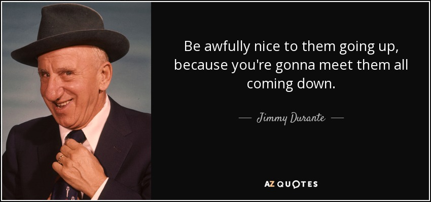 Be awfully nice to them going up, because you're gonna meet them all coming down. - Jimmy Durante