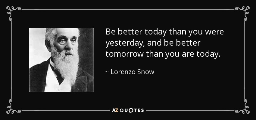 Lorenzo Snow Quote: Be Better Today Than You Were