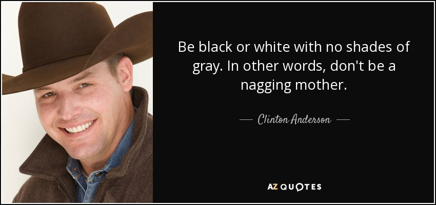 Clinton Anderson Quote Be Black Or White With No Shades Of Gray In