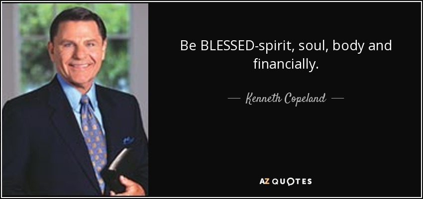 Be BLESSED-spirit, soul, body and financially. - Kenneth Copeland