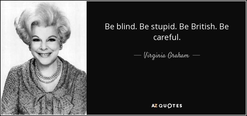 Be blind. Be stupid. Be British. Be careful. - Virginia Graham